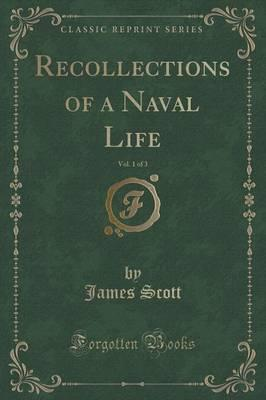 Recollections of a Naval Life, Vol. 1 of 3 (Classic Reprint)