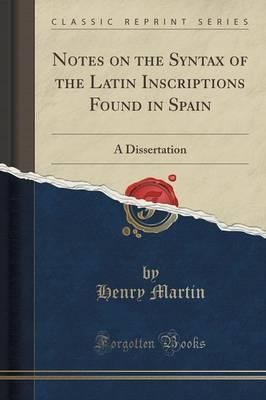 Notes on the Syntax of the Latin Inscriptions Found in Spain  A Dissertation (Classic Reprint)