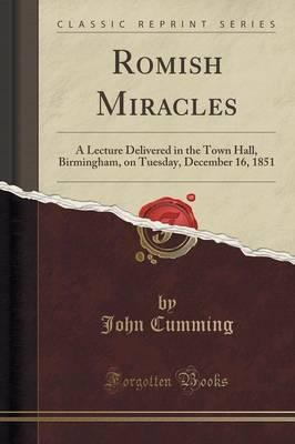 Romish Miracles  A Lecture Delivered in the Town Hall, Birmingham, on Tuesday, December 16, 1851 (Classic Reprint)