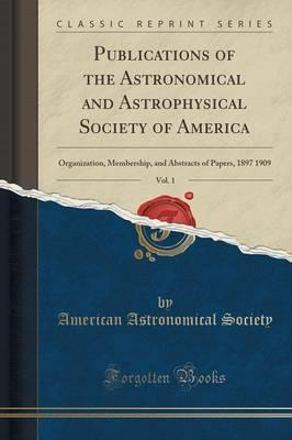 Publications of the Astronomical and Astrophysical Society of America, Vol. 1: Organization, Membership, and Abstracts of Papers, 1897 1909 (Classic Reprint)