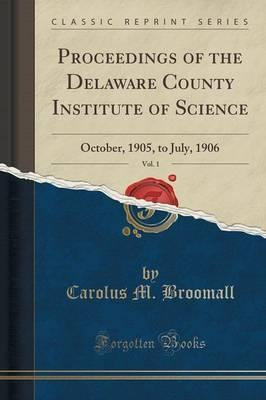 Proceedings of the Delaware County Institute of Science, Vol. 1: October, 1905, to July, 1906 (Classic Reprint)