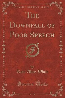 The Downfall of Poor Speech (Classic Reprint)