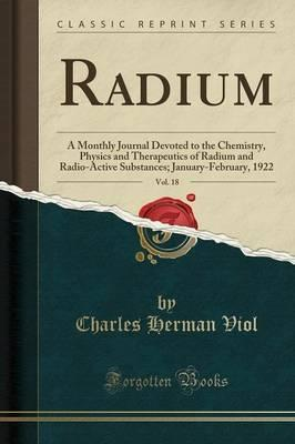 Radium, Vol. 18: A Monthly Journal Devoted to the Chemistry, Physics and Therapeutics of Radium and Radio-Active Substances; January-February, 1922 (Classic Reprint)