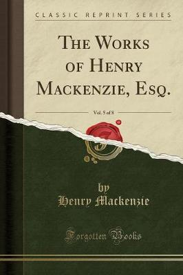The Works of Henry MacKenzie, Esq., Vol. 5 of 8 (Classic Reprint)