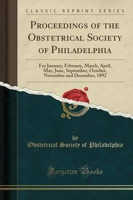 Proceedings of the Obstetrical Society of Philadelphia: For January, February, March, April, May, June, September, October, November and December, 1892 (Classic Reprint)