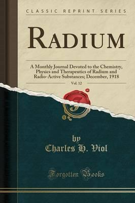 Radium, Vol. 12: A Monthly Journal Devoted to the Chemistry, Physics and Therapeutics of Radium and Radio-Active Substances; December, 1918 (Classic Reprint)