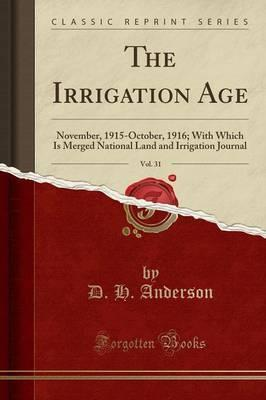 The Irrigation Age, Vol. 31  November, 1915-October, 1916; With Which Is Merged National Land and Irrigation Journal (Classic Reprint)