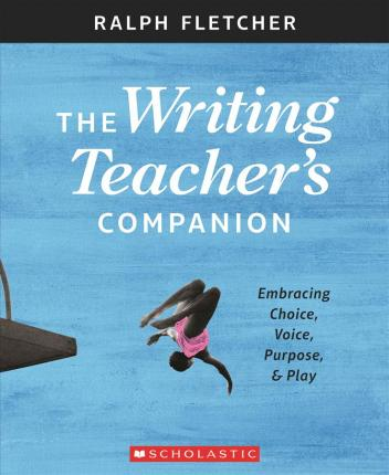 The Writing Teacher's Companion : Embracing Choice, Voice, Purpose & Play