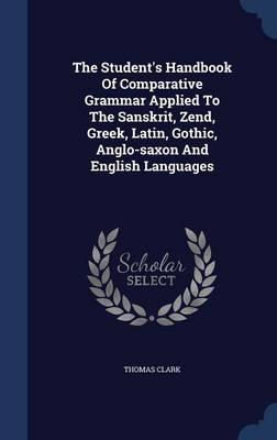 The Student's Handbook of Comparative Grammar Applied to the Sanskrit, Zend, Greek, Latin, Gothic, Anglo-Saxon and English Languages