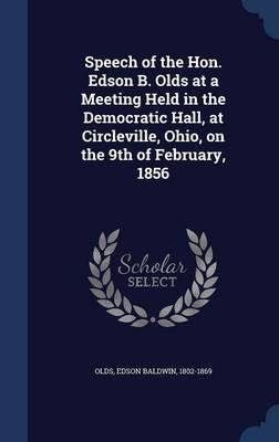 Speech of the Hon. Edson B. Olds at a Meeting Held in the Democratic Hall, at Circleville, Ohio, on the 9th of February, 1856