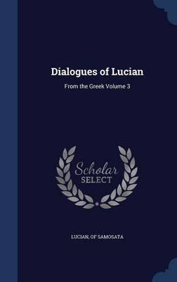Dialogues of Lucian  From the Greek; Volume 3