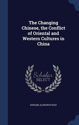The Changing Chinese, the Conflict of Oriental and Western Cultures in China