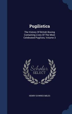 Pugilistica  The History of British Boxing Containing Lives of the Most Celebrated Pugilists; Volume 3