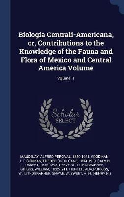 Biologia Centrali-Americana, Or, Contributions to the Knowledge of the Fauna and Flora of Mexico and Central America Volume; Volume 1