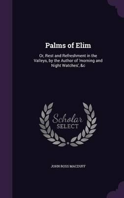 Palms of Elim  Or, Rest and Refreshment in the Valleys,  the Author of 'Morning and Night Watches', &C