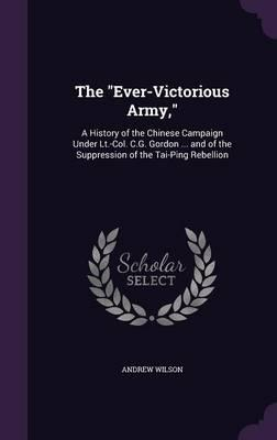 The Ever-Victorious Army,  A History of the Chinese Campaign Under LT.-Col. C.G. Gordon ... and of the Suppression of the Tai-Ping Rebellion