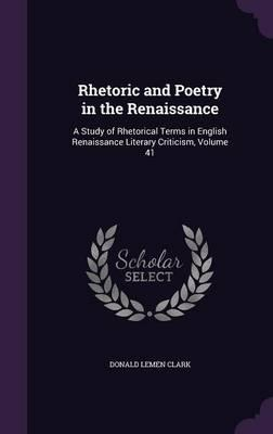 Rhetoric and Poetry in the Renaissance : A Study of Rhetorical Terms in English Renaissance Literary Criticism; Volume 41