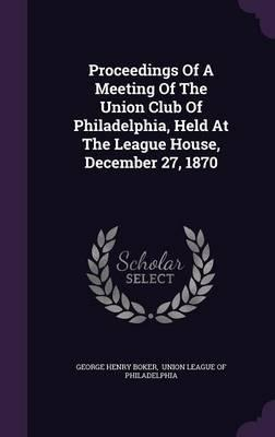 Proceedings of a Meeting of the Union Club of Philadelphia, Held at the League House, December 27, 1870
