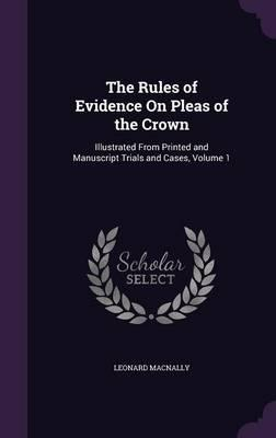 The Rules of Evidence on Pleas of the Crown  Illustrated from Printed and Manuscript Trials and Cases; Volume 1