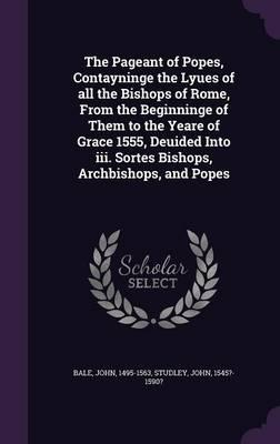 The Pageant of Popes, Contayninge the Lyues of All the Bishops of Rome, from the Beginninge of Them to the Yeare of Grace 1555, Deuided Into III. Sortes Bishops, Archbishops, and Popes