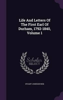 Life and Letters of the First Earl of Durham, 1792-1840, Volume 1