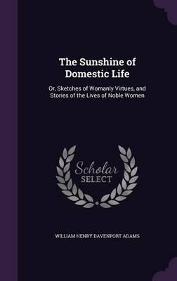 The Sunshine of Domestic Life  Or, Sketches of Womanly Virtues, and Stories of the Lives of Noble Women