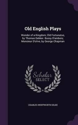 Old English Plays  Wonder of a Kingdom; Old Fortunatus, by Thomas Dekker. Bussy D'Ambois; Monsieur D'Olive, by George Chapman