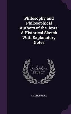 Philosophy and Philosophical Authors of the Jews. a Historical Sketch with Explanatory Notes