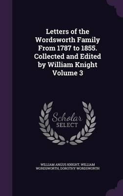 Letters of the Wordsworth Family from 1787 to 1855. Collected and Edited  William Knight Volume 3