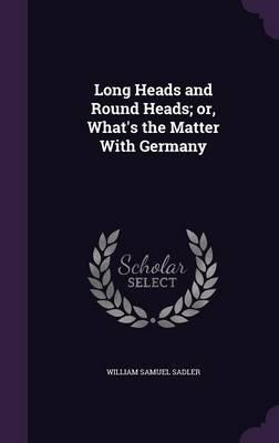 Long Heads and Round Heads; Or, What's the Matter with Germany