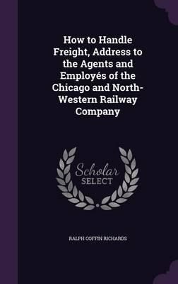 How to Handle Freight, Address to the Agents and Employes of the Chicago and North-Western Railway Company