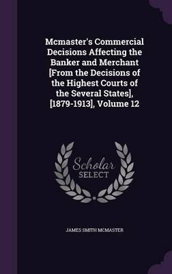 McMaster's Commercial Decisions Affecting the Banker and Merchant [From the Decisions of the Highest Courts of the Several States], [1879-1913], Volume 12