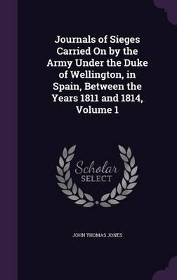 Journals of Sieges Carried on by the Army Under the Duke of Wellington, in Spain, Between the Years 1811 and 1814, Volume 1