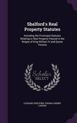 Shelford's Real Property Statutes  Including the Prcincipal Statutes Relating to Real Property Passed in the Reigns of King William IV and Queen Victoria