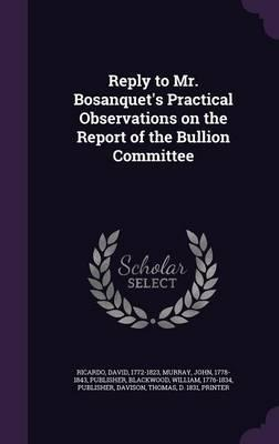 Reply to Mr. Bosanquet's Practical Observations on the Report of the Bullion Committee