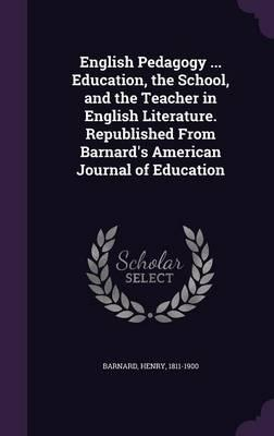 English Pedagogy ... Education, the School, and the Teacher in English Literature. Republished from Barnard's American Journal of Education