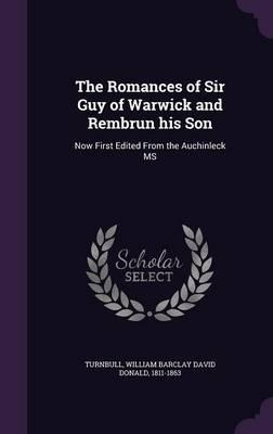 The Romances of Sir Guy of Warwick and Rembrun His Son : Now First Edited from the Auchinleck MS