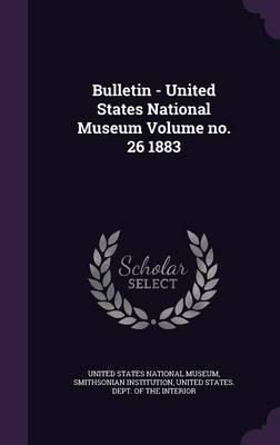 Bulletin - United States National Museum Volume No. 26 1883