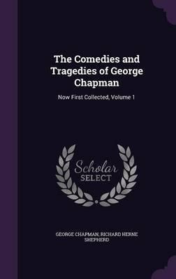 The Comedies and Tragedies of George Chapman  Now First Collected, Volume 1