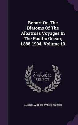 Report on the Diatoms of the Albatross Voyages in the Pacific Ocean, L888-1904, Volume 10