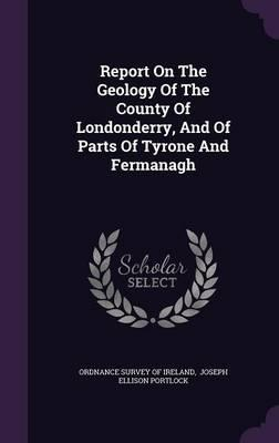 Report on the Geology of the County of Londonderry, and of Parts of Tyrone and Fermanagh