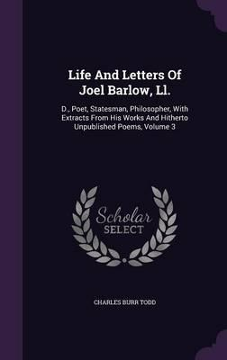 Life and Letters of Joel Barlow, LL.  D., Poet, Statesman, Philosopher, with Extracts from His Works and Hitherto Unpublished Poems, Volume 3