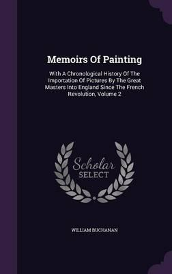 Memoirs Of Painting With A Chronological History The Importation Pictures By Great Masters Into England Since French Revolution Volume 2