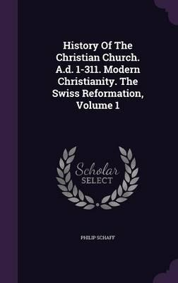 History of the Christian Church. A.D. 1-311. Modern Christianity. the Swiss Reformation, Volume 1