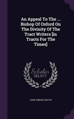 An Appeal to the ... Bishop of Oxford on the Divinity of the Tract Writers [In Tracts for the Times]