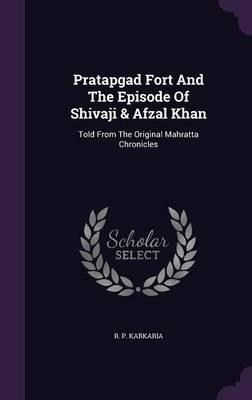 Pratapgad Fort and the Episode of Shivaji & Afzal Khan  Told from the Original Mahratta Chronicles