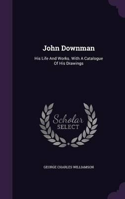 John Downman  His Life and Works. with a Catalogue of His Drawings