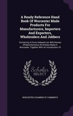 A Ready Reference Hand Book of Worcester Made Products for