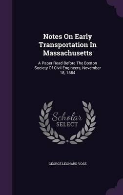 Notes on Early Transportation in Massachusetts  A Paper Read Before the Boston Society of Civil Engineers, November 18, 1884