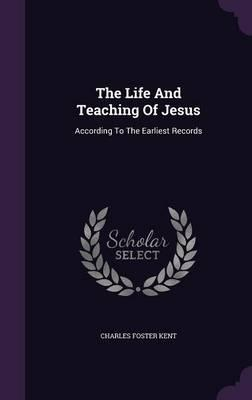 The Life and Teaching of Jesus  According to the Earliest Records